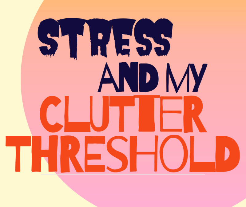 Stress and my Clutter threshold